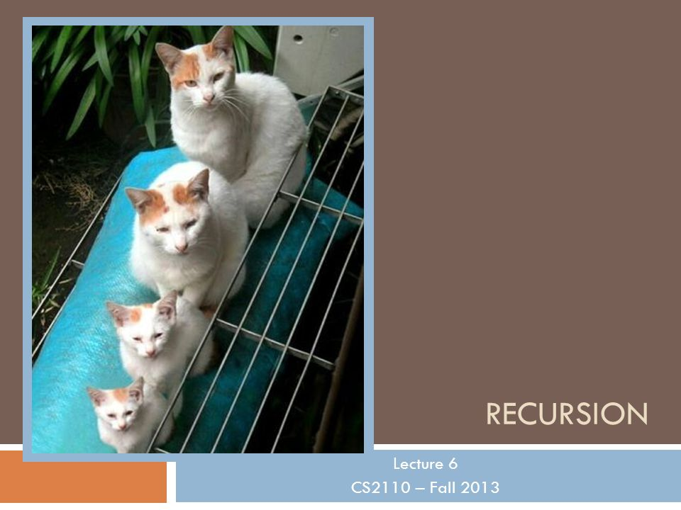 RECURSION Lecture 6 CS2110 – Fall 2013