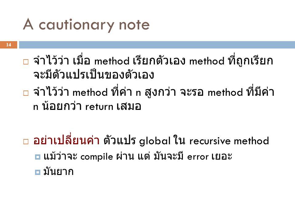 A cautionary note 14  จำไว้ว่า เมื่อ method เรียกตัวเอง method ที่ถูกเรียก จะมีตัวแปรเป็นของตัวเอง  จำไว้ว่า method ที่ค่า n สูงกว่า จะรอ method ที่