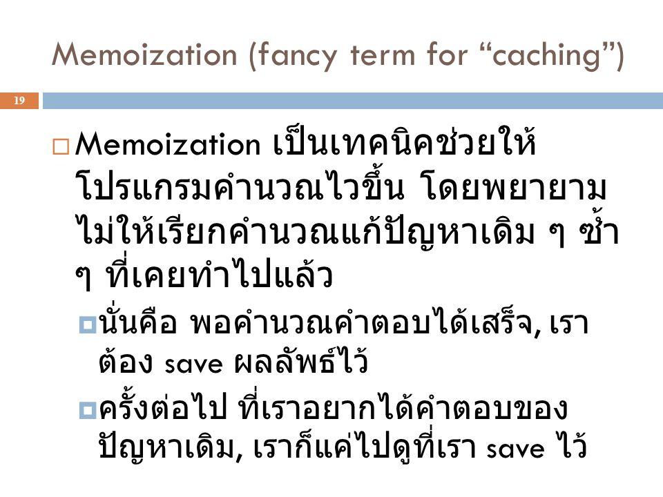 Memoization (fancy term for caching ) 19  Memoization เป็นเทคนิคช่วยให้ โปรแกรมคำนวณไวขึ้น โดยพยายาม ไม่ให้เรียกคำนวณแก้ปัญหาเดิม ๆ ซ้ำ ๆ ที่เคยทำไปแล้ว  นั่นคือ พอคำนวณคำตอบได้เสร็จ, เรา ต้อง save ผลลัพธ์ไว้  ครั้งต่อไป ที่เราอยากได้คำตอบของ ปัญหาเดิม, เราก็แค่ไปดูที่เรา save ไว้