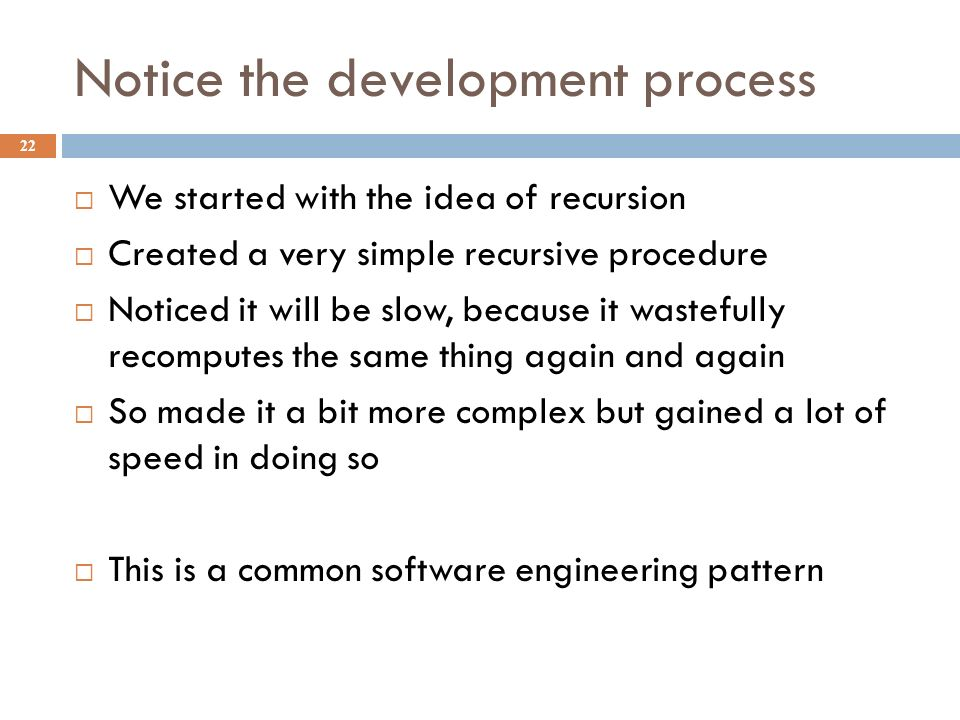 Notice the development process 22  We started with the idea of recursion  Created a very simple recursive procedure  Noticed it will be slow, because it wastefully recomputes the same thing again and again  So made it a bit more complex but gained a lot of speed in doing so  This is a common software engineering pattern