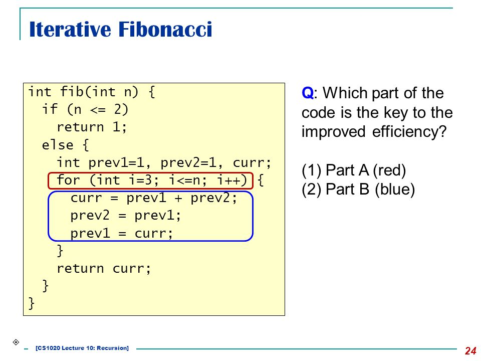 Iterative Fibonacci 24 int fib(int n) { if (n <= 2) return 1; else { int prev1=1, prev2=1, curr; for (int i=3; i<=n; i++) { curr = prev1 + prev2; prev2 = prev1; prev1 = curr; } return curr; }  Q: Which part of the code is the key to the improved efficiency.