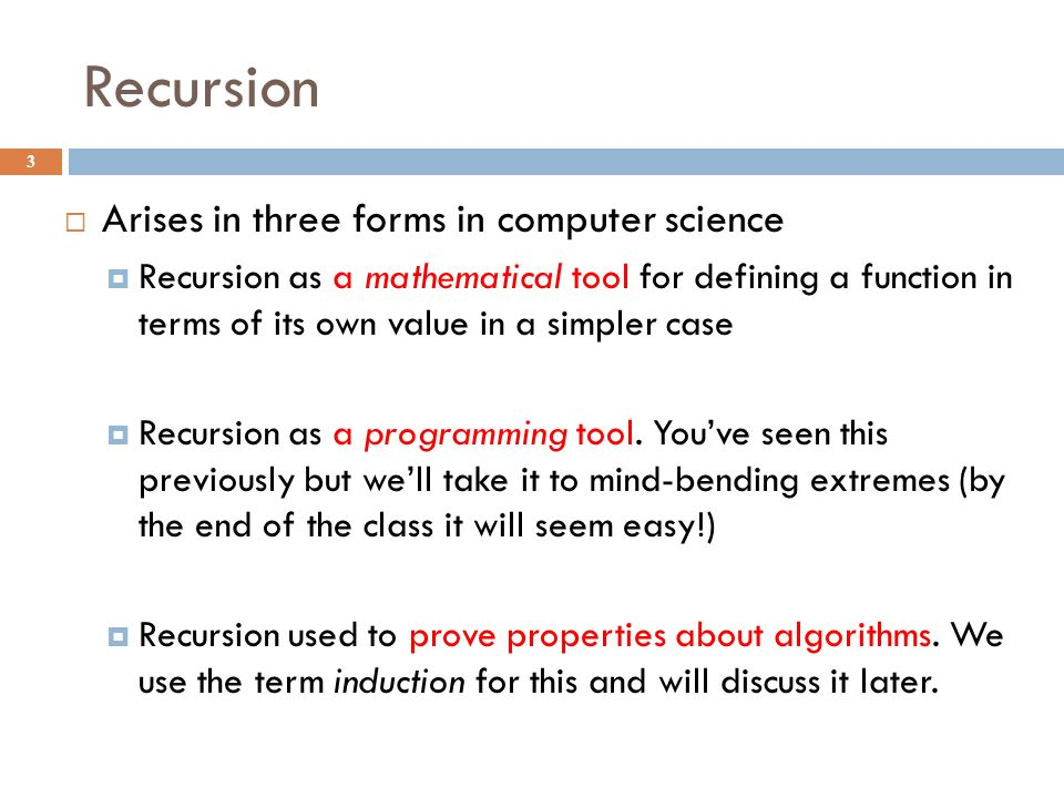 Recursion 3  Arises in three forms in computer science  Recursion as a mathematical tool for defining a function in terms of its own value in a simpler case  Recursion as a programming tool.