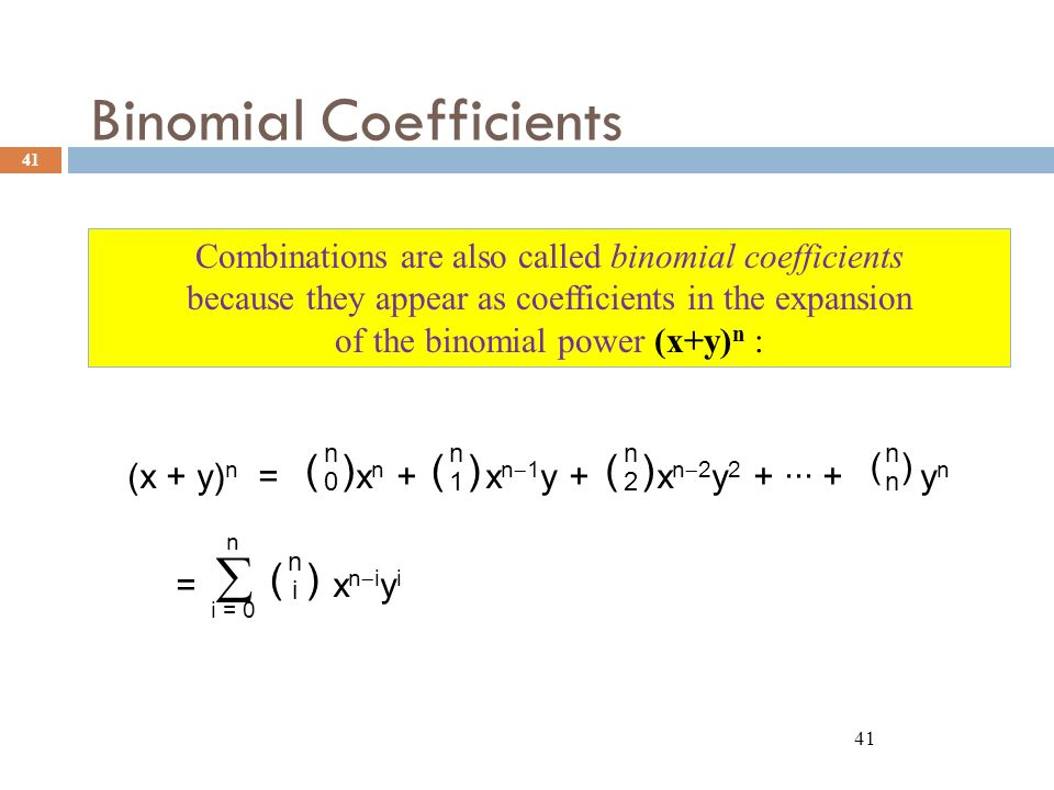 Binomial Coefficients 41 (x + y) n = x n + x n  1 y + x n  2 y 2 + ··· + y n =  x n  i y i ( ) nini nnnn n0n0 n1n1 n2n2 n i = 0 Combinations are also called binomial coefficients because they appear as coefficients in the expansion of the binomial power (x+y) n :