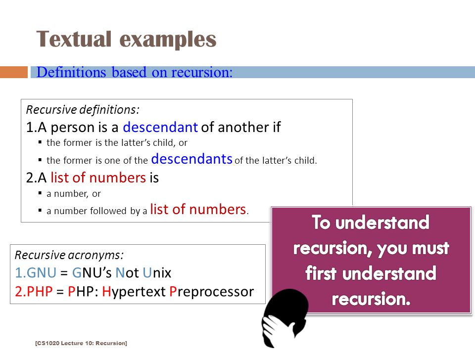 Textual examples 5 Definitions based on recursion: Recursive definitions: 1.A person is a descendant of another if  the former is the latter's child, or  the former is one of the descendants of the latter's child.