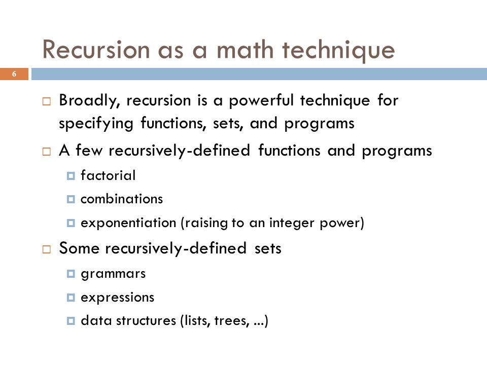 Recursion as a math technique 6  Broadly, recursion is a powerful technique for specifying functions, sets, and programs  A few recursively-defined functions and programs  factorial  combinations  exponentiation (raising to an integer power)  Some recursively-defined sets  grammars  expressions  data structures (lists, trees,...)