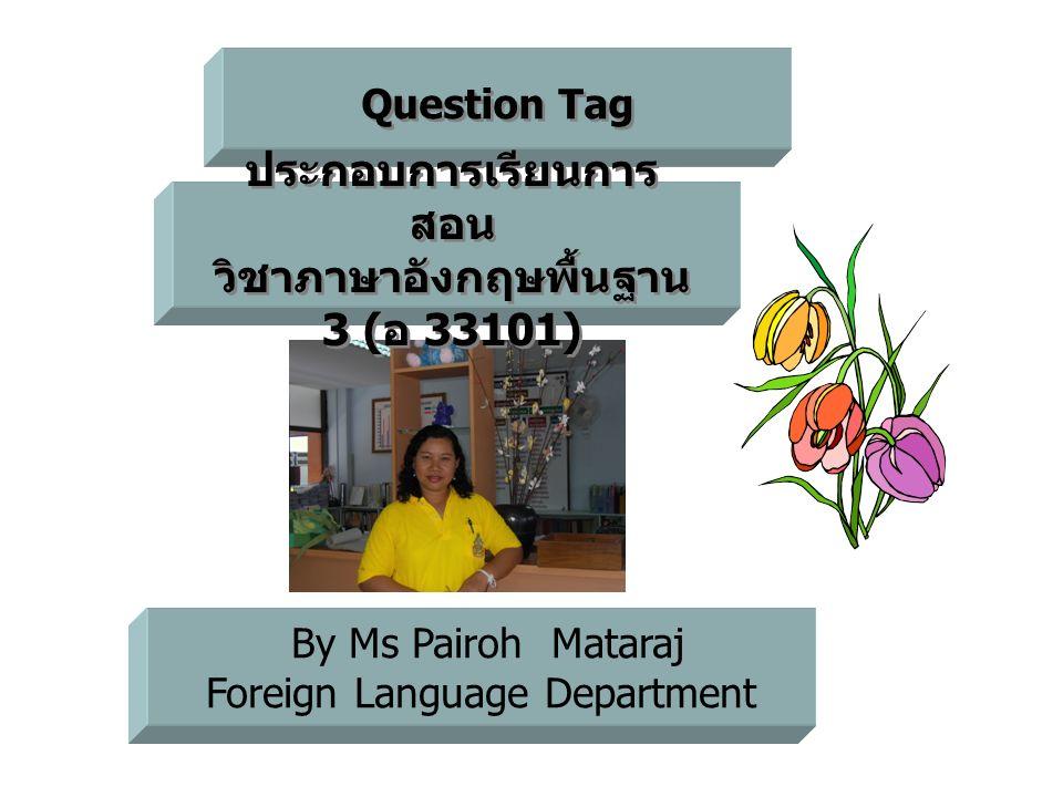 Question Tag By Ms Pairoh Mataraj Foreign Language Department ประกอบการเรียนการ สอน วิชาภาษาอังกฤษพื้นฐาน 3 ( อ 33101) ประกอบการเรียนการ สอน วิชาภาษาอ