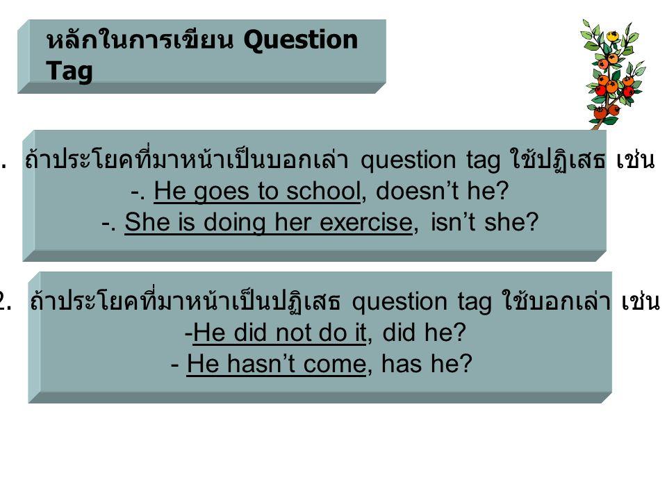 หลักในการเขียน Question Tag 1. ถ้าประโยคที่มาหน้าเป็นบอกเล่า question tag ใช้ปฏิเสธ เช่น -. He goes to school, doesn't he? -. She is doing her exercis