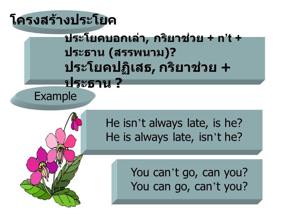 ประโยคบอกเล่า, กริยาช่วย + n't + ประธาน ( สรรพนาม )? ประโยคปฏิเสธ, กริยาช่วย + ประธาน ? โครงสร้างประโยค Example He isn ' t always late, is he? He is a