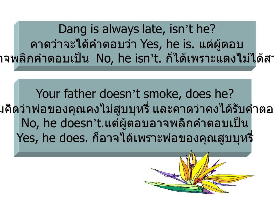 Dang is always late, isn ' t he? คาดว่าจะได้คำตอบว่า Yes, he is. แต่ผู้ตอบ อาจพลิกคำตอบเป็น No, he isn ' t. ก็ได้เพราะแดงไม่ได้สาย Your father doesn '