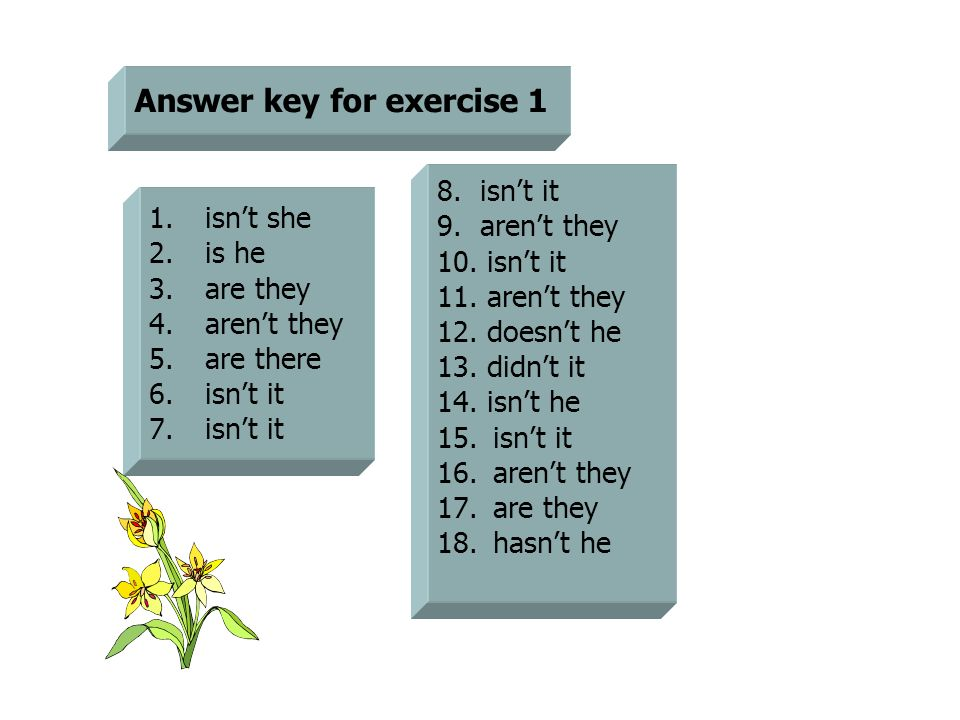 Answer key for exercise 1 1.isn't she 2.is he 3.are they 4.aren't they 5.are there 6.isn't it 7.isn't it 8. isn't it 9. aren't they 10. isn't it 11. a