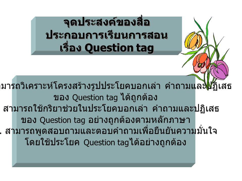จุดประสงค์ของสื่อ ประกอบการเรียนการสอน เรื่อง Question tag จุดประสงค์ของสื่อ ประกอบการเรียนการสอน เรื่อง Question tag 1 สามารถวิเคราะห์โครงสร้างรูปประ