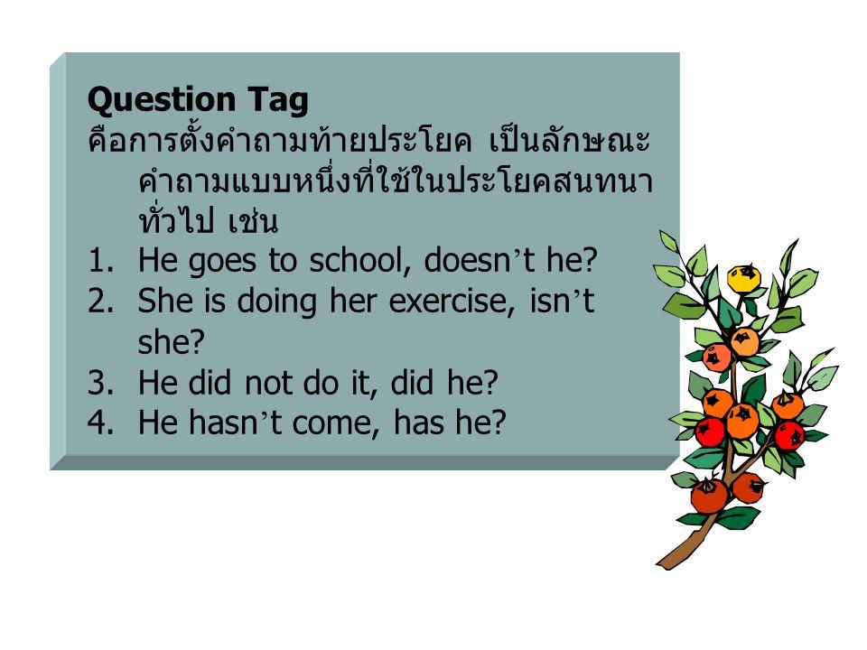 Question Tag คือการตั้งคำถามท้ายประโยค เป็นลักษณะ คำถามแบบหนึ่งที่ใช้ในประโยคสนทนา ทั่วไป เช่น 1.He goes to school, doesn ' t he? 2.She is doing her e