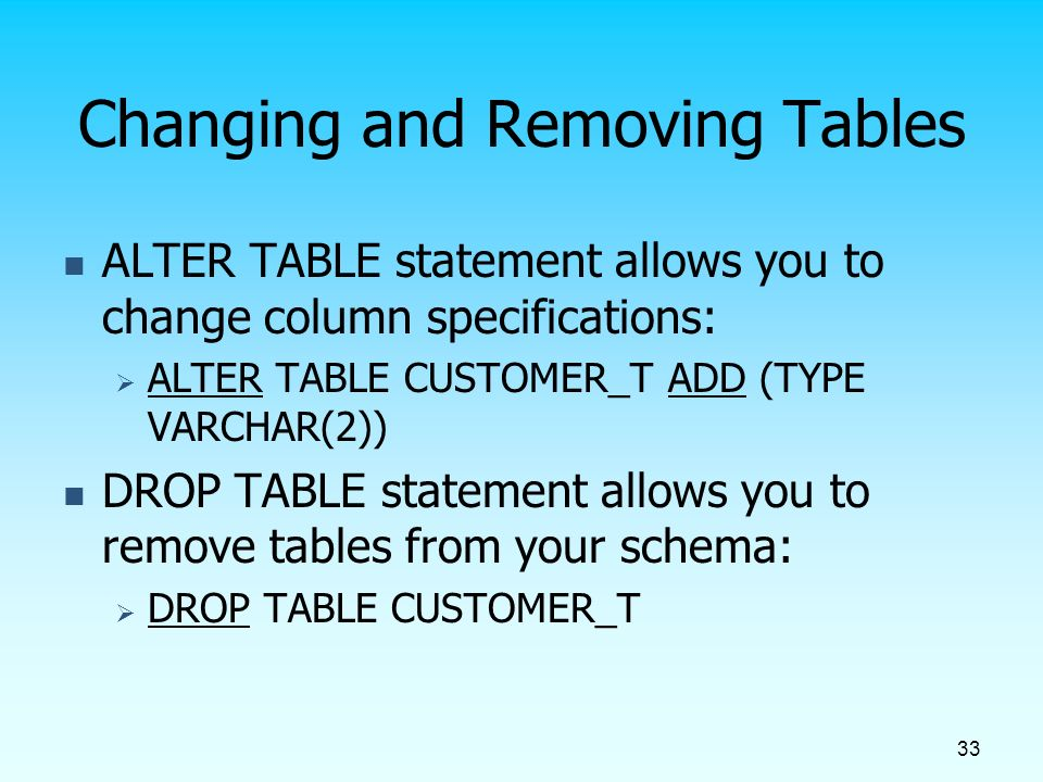 33 Changing and Removing Tables ALTER TABLE statement allows you to change column specifications:  ALTER TABLE CUSTOMER_T ADD (TYPE VARCHAR(2)) DROP TABLE statement allows you to remove tables from your schema:  DROP TABLE CUSTOMER_T