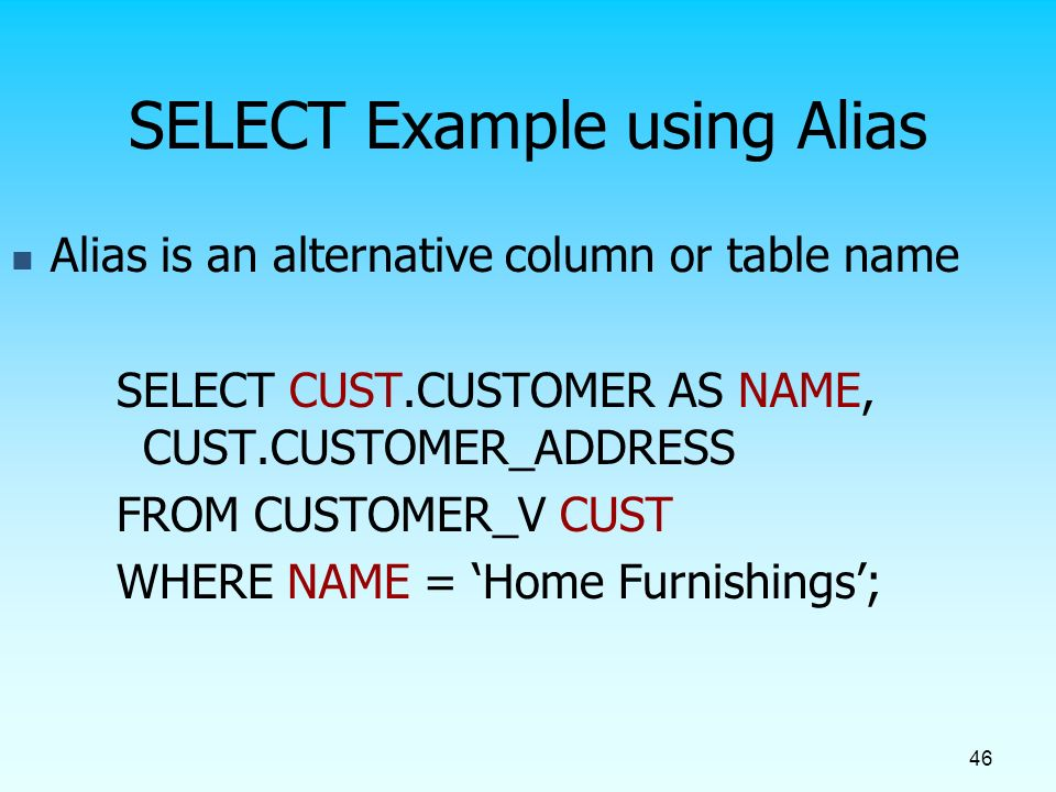 46 SELECT Example using Alias Alias is an alternative column or table name SELECT CUST.CUSTOMER AS NAME, CUST.CUSTOMER_ADDRESS FROM CUSTOMER_V CUST WHERE NAME = 'Home Furnishings';