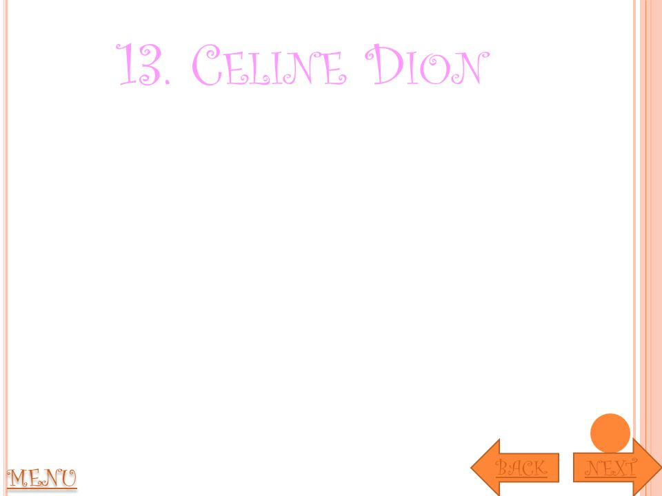 13. C ELINE D ION MENU NEXT BACK
