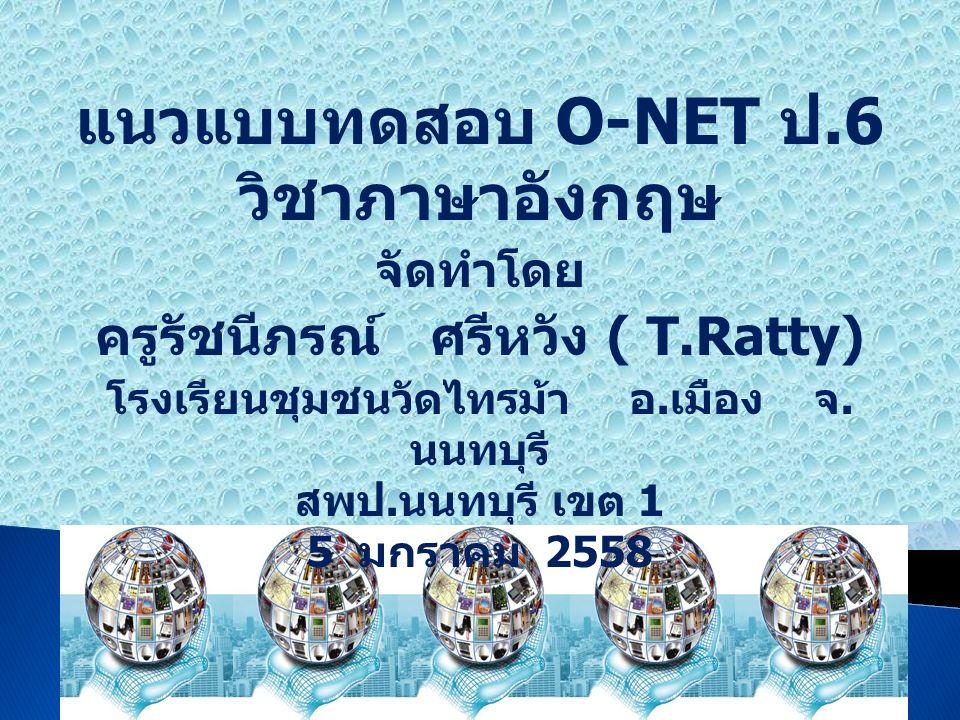 แนวแบบทดสอบ O-NET ป.6 วิชาภาษาอังกฤษ จัดทำโดย ครูรัชนีภรณ์ ศรีหวัง ( T.Ratty) โรงเรียนชุมชนวัดไทรม้า อ. เมือง จ. นนทบุรี สพป. นนทบุรี เขต 1 5 มกราคม 2