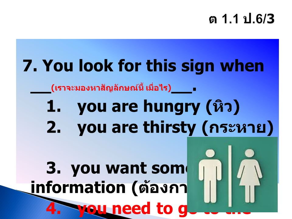 7. You look for this sign when __ ( เราจะมองหาสัญลักษณ์นี้ เมื่อไร ) __. 1. you are hungry ( หิว ) 2. you are thirsty ( กระหาย ) 3. you want some info
