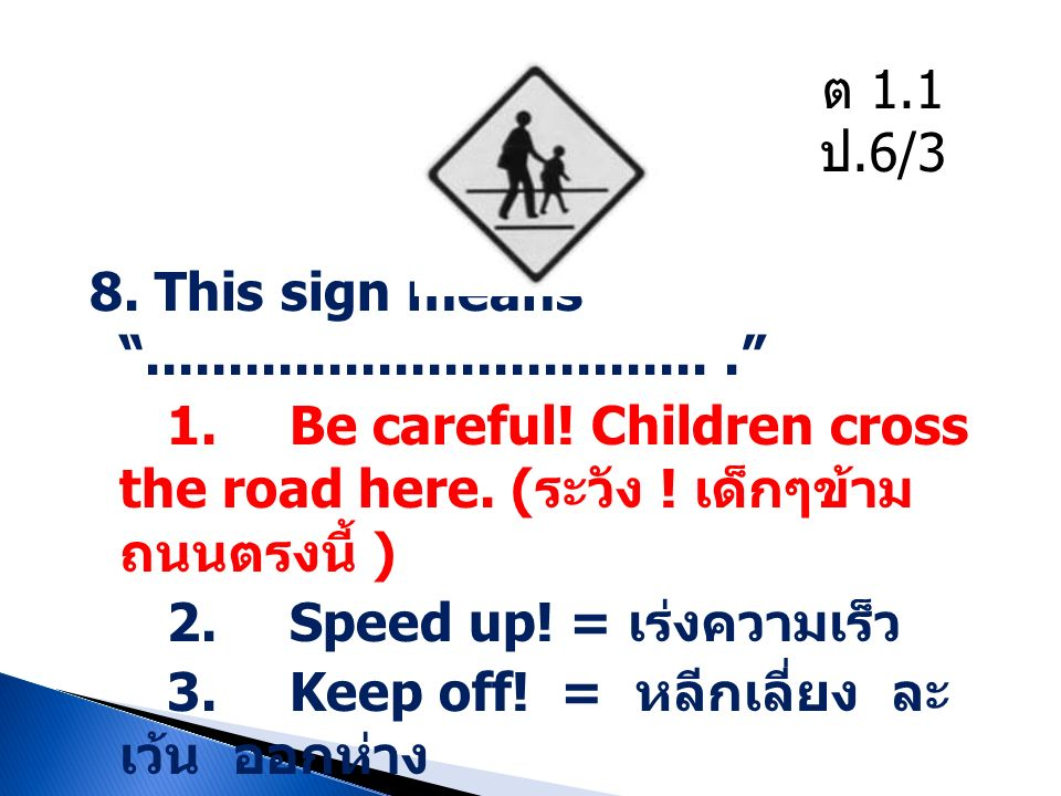 "8. This sign means ""..................................."" 1. Be careful! Children cross the road here. ( ระวัง ! เด็กๆข้าม ถนนตรงนี้ ) 2. Speed up! = เ"