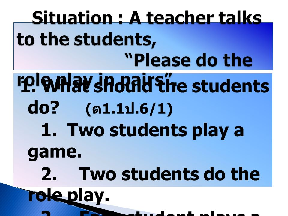 1. What should the students do? ( ต 1.1 ป.6/1) 1. Two students play a game. 2. Two students do the role play. 3. Each student plays a game. 4. Each st