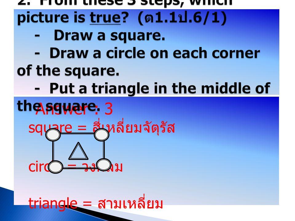 Answer : 3 square = สี่เหลี่ยมจัตุรัส circle = วงกลม triangle = สามเหลี่ยม corner = มุม middle = ตรงกลาง oval = วงรี rectangle = สี่เหลี่ยมผืนผ้า