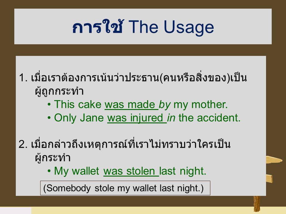 การใช้ The Usage 1. เมื่อเราต้องการเน้นว่าประธาน ( คนหรือสิ่งของ ) เป็น ผู้ถูกกระทำ This cake was made by my mother. Only Jane was injured in the acci