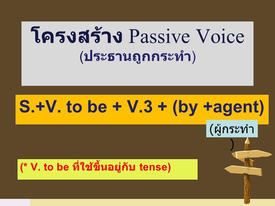 S.+V. to be + V.3 + (by +agent) โครงสร้าง Passive Voice ( ประธานถูกกระทำ ) (* V. to be ที่ใช้ขึ้นอยู่กับ tense) ( ผู้กระทำ )