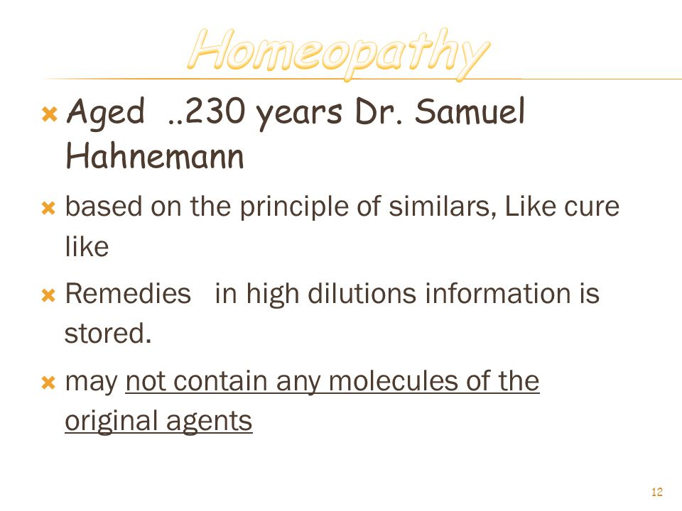  Aged..230 years Dr. Samuel Hahnemann  based on the principle of similars, Like cure like  Remedies in high dilutions information is stored.  may