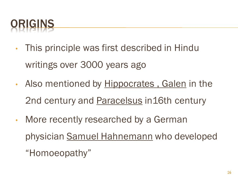 This principle was first described in Hindu writings over 3000 years ago Also mentioned by Hippocrates, Galen in the 2nd century and Paracelsus in16th century More recently researched by a German physician Samuel Hahnemann who developed Homoeopathy 16