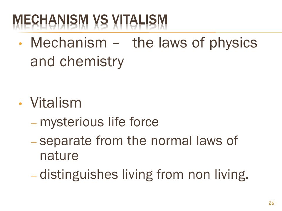 Mechanism – the laws of physics and chemistry Vitalism – mysterious life force – separate from the normal laws of nature – distinguishes living from non living.
