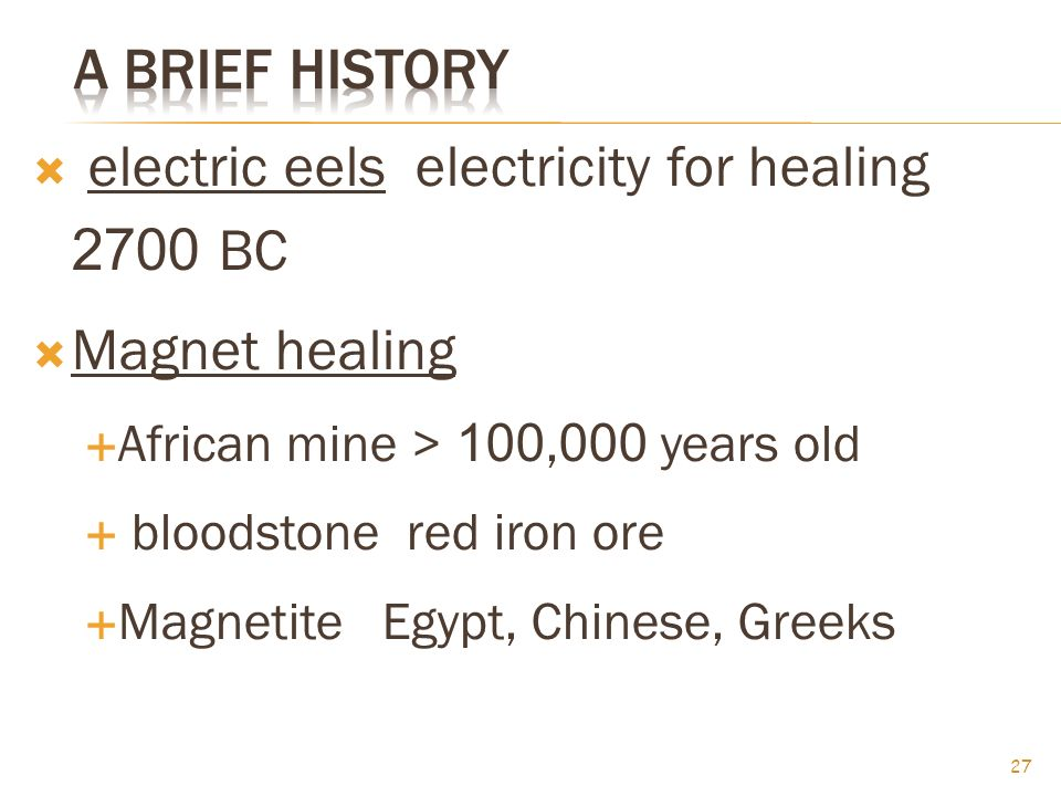  electric eels electricity for healing 2700 BC  Magnet healing  African mine > 100,000 years old  bloodstone red iron ore  Magnetite Egypt, Chinese, Greeks 27