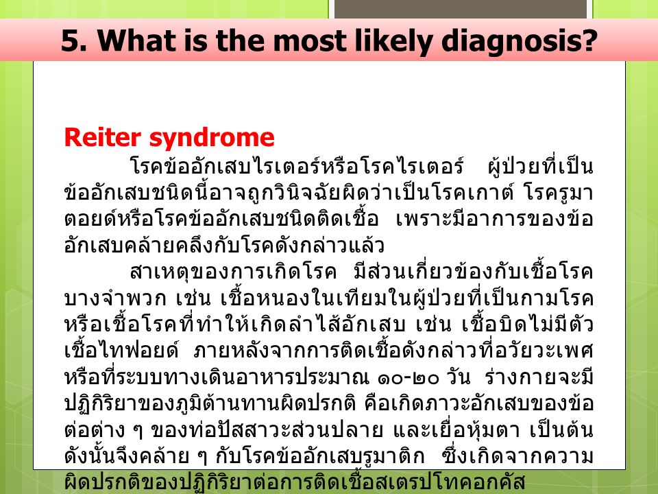 5. What is the most likely diagnosis? Reiter syndrome โรคข้ออักเสบไรเตอร์หรือโรคไรเตอร์ ผู้ป่วยที่เป็น ข้ออักเสบชนิดนี้อาจถูกวินิจฉัยผิดว่าเป็นโรคเกาต