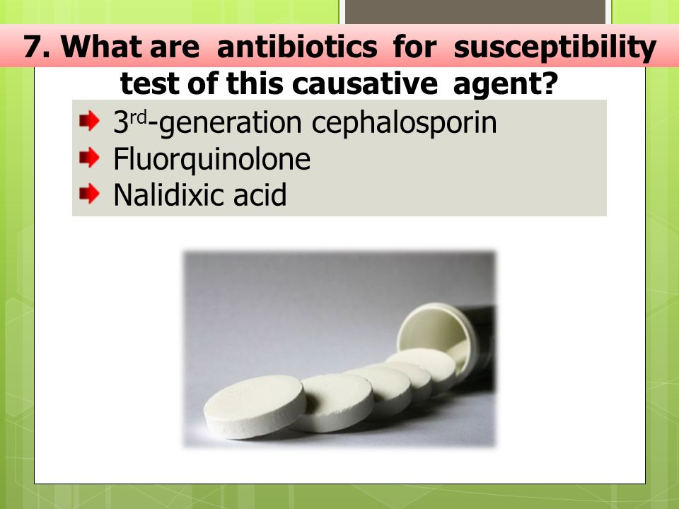7. What are antibiotics for susceptibility test of this causative agent? 3 rd -generation cephalosporin Fluorquinolone Nalidixic acid