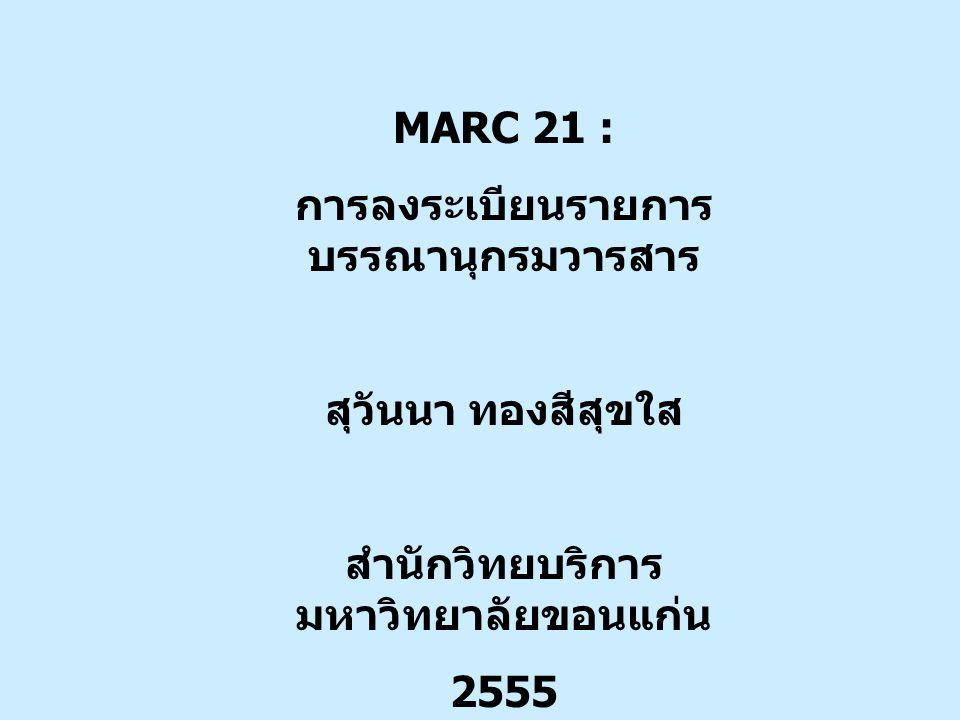 MARC 21 : การลงระเบียนรายการ บรรณานุกรมวารสาร สุวันนา ทองสีสุขใส สำนักวิทยบริการ มหาวิทยาลัยขอนแก่น 2555