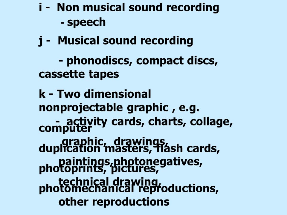 i - Non musical sound recording - speech j - Musical sound recording - phonodiscs, compact discs, cassette tapes k - Two dimensional nonprojectable gr