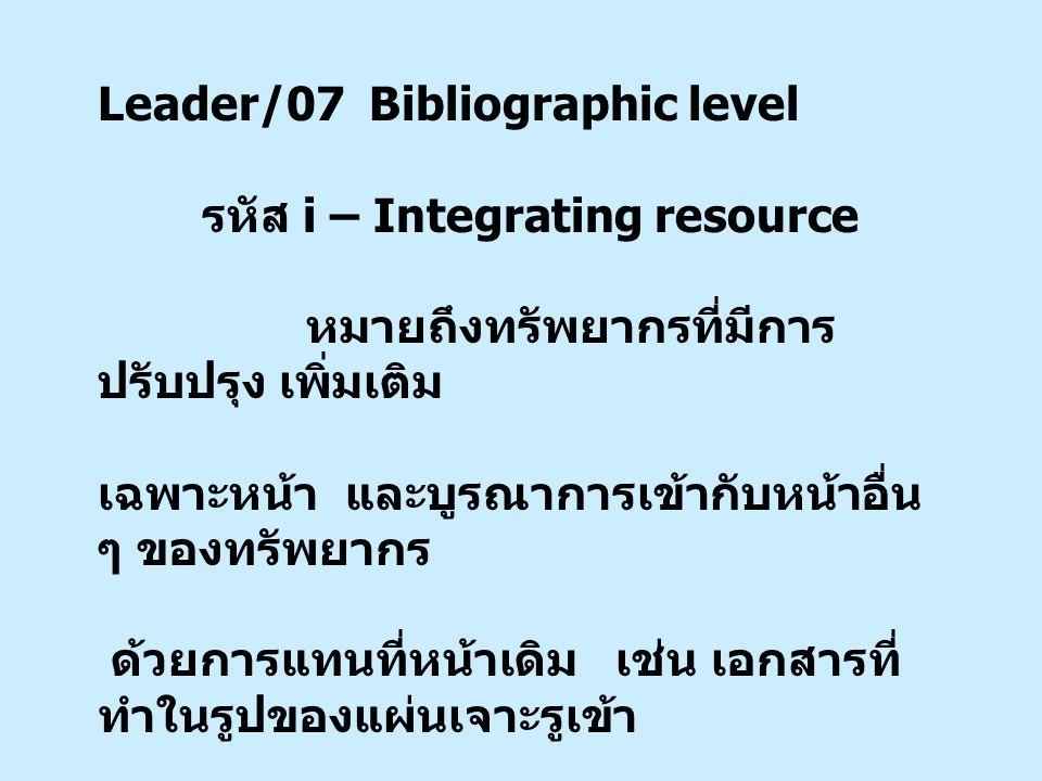 Leader/07 Bibliographic level รหัส i – Integrating resource หมายถึงทรัพยากรที่มีการ ปรับปรุง เพิ่มเติม เฉพาะหน้า และบูรณาการเข้ากับหน้าอื่น ๆ ของทรัพยากร ด้วยการแทนที่หน้าเดิม เช่น เอกสารที่ ทำในรูปของแผ่นเจาะรูเข้า แฟ้ม หรือหน้าเว็บไซต์