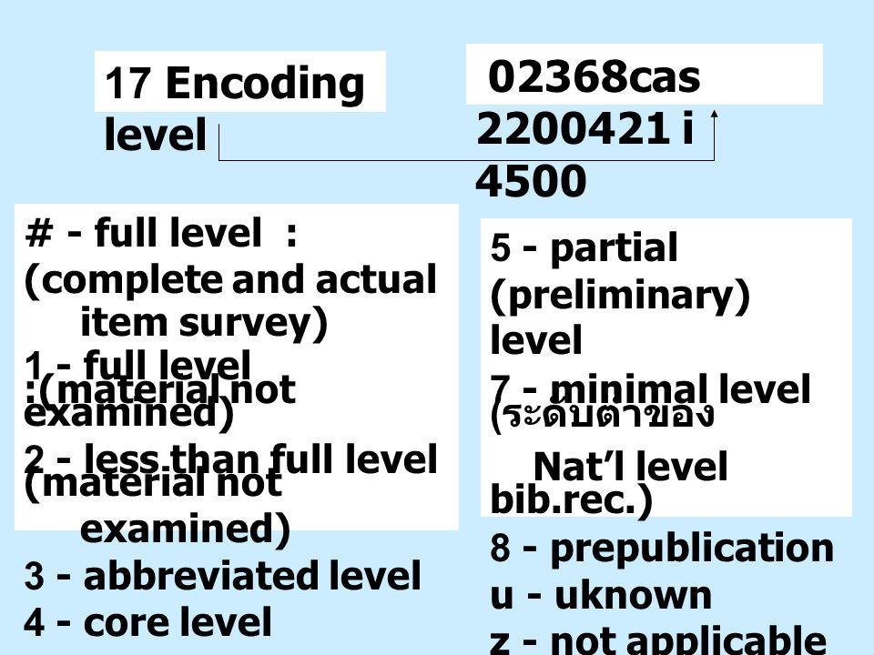 17 Encoding level 5 - partial (preliminary) level 7 - minimal level ( ระดับต่ำของ Nat'l level bib.rec.) 8 - prepublication u - uknown z - not applicab