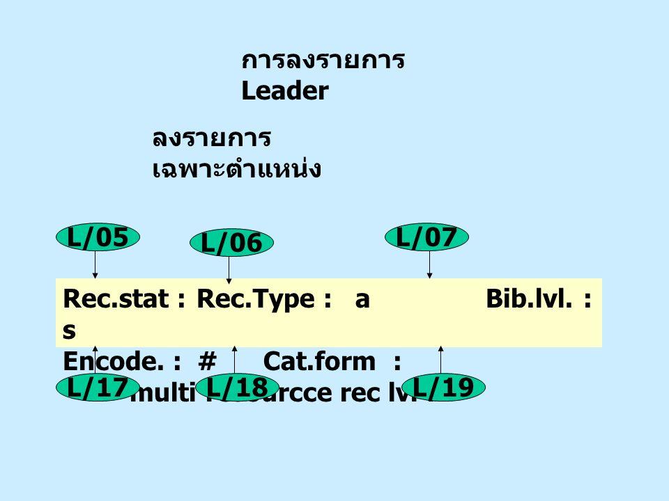การลงรายการ Leader ลงรายการ เฉพาะตำแหน่ง Rec.stat : Rec.Type : a Bib.lvl. : s Encode. : #Cat.form : multi resourcce rec lvl : L/05 L/06 L/07 L/17L/18L