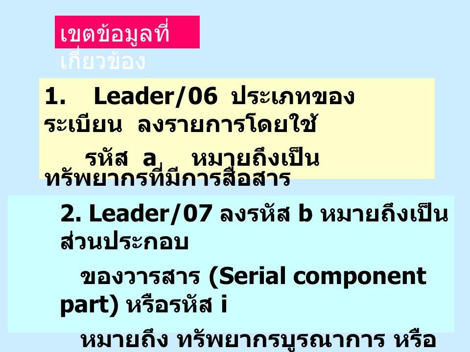 1. Leader/06 ประเภทของ ระเบียน ลงรายการโดยใช้ รหัส a หมายถึงเป็น ทรัพยากรที่มีการสื่อสาร ด้วยภาษา เขตข้อมูลที่ เกี่ยวข้อง 2. Leader/07 ลงรหัส b หมายถึ