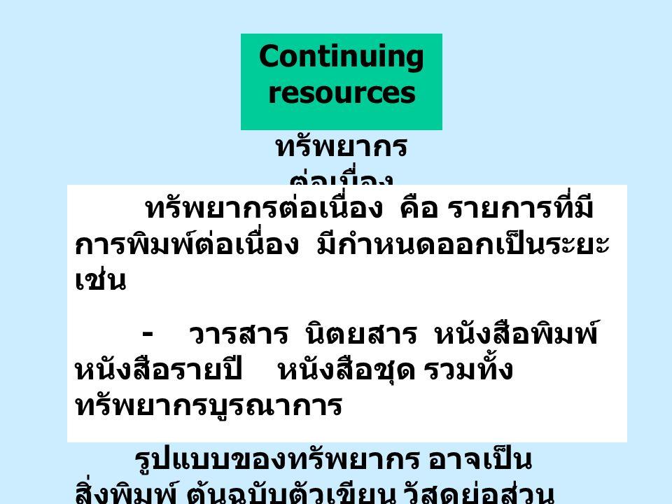 Continuing resources ทรัพยากร ต่อเนื่อง ทรัพยากรต่อเนื่อง คือ รายการที่มี การพิมพ์ต่อเนื่อง มีกำหนดออกเป็นระยะ เช่น - วารสาร นิตยสาร หนังสือพิมพ์ หนัง