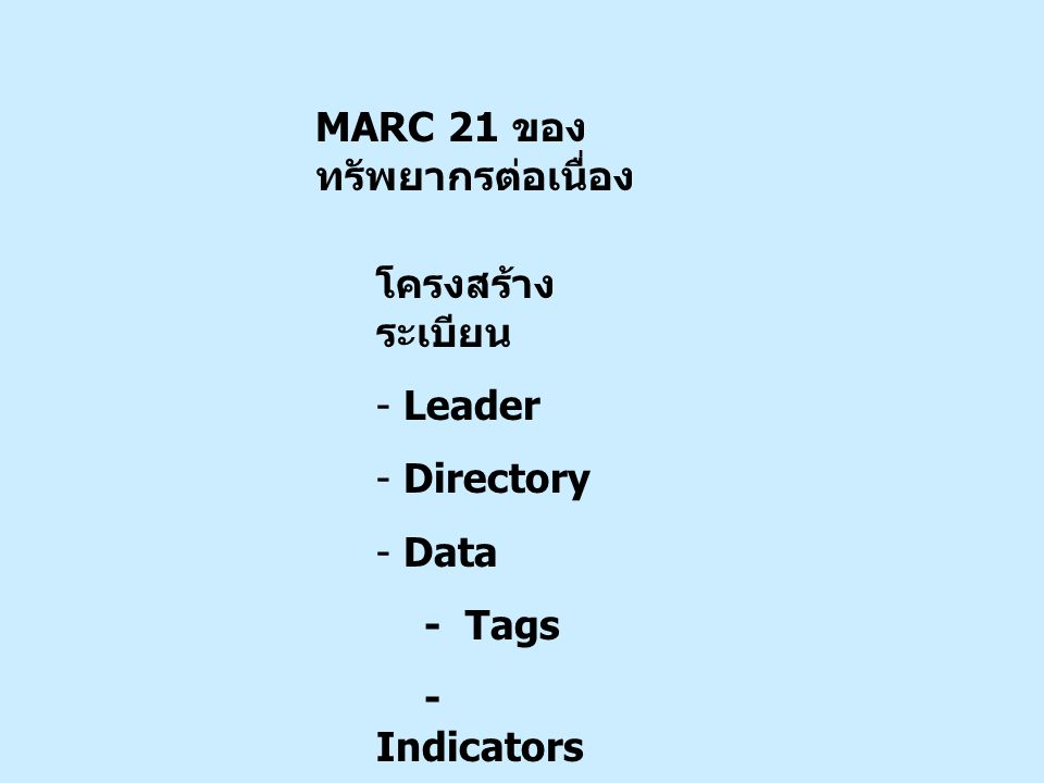 Leader/19 Multipart resource record level # - Not specified or not applicable a – Set ระเบียนของทรัพยากรที่มีหลาย part รวมอยู่ด้วยกัน b - Part with independent title ระเบียนของ part ที่มีชื่อเรื่องเป็นอิสระ จากระเบียนของ set c - Part with dependent title ระเบียนของ part แต่มีชื่อเรื่องที่ต้อง อาศัยระเบียนของชุด จึงจะเข้าใจบริบท 02368cas 2200421 i 4500