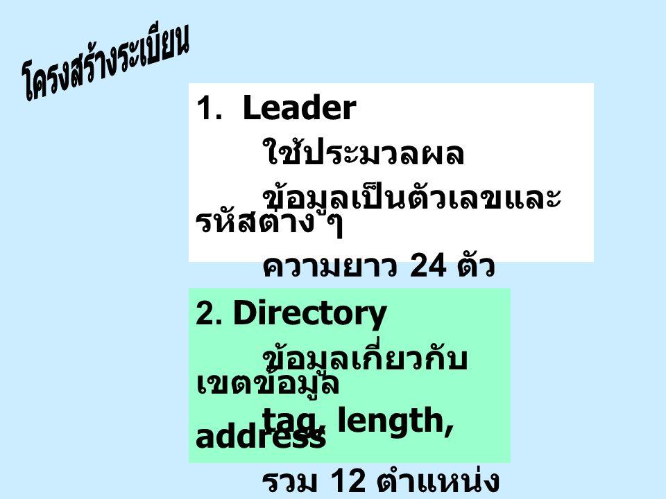 1. Leader ใช้ประมวลผล ข้อมูลเป็นตัวเลขและ รหัสต่าง ๆ ความยาว 24 ตัว 2. Directory ข้อมูลเกี่ยวกับ เขตข้อมูล tag, length, address รวม 12 ตำแหน่ง