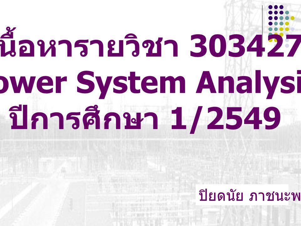 เนื้อหารายวิชา 303427 Power System Analysis ปีการศึกษา 1/2549 ปิยดนัย ภาชนะพรรณ์