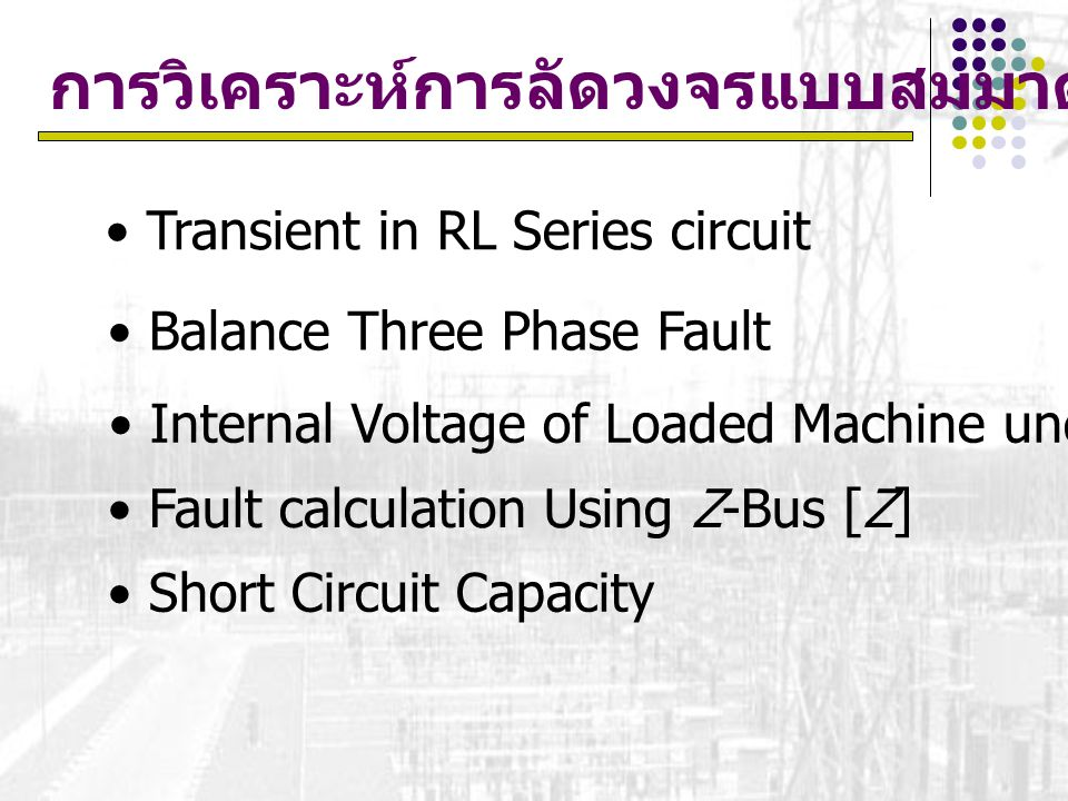 การวิเคราะห์การลัดวงจรแบบสมมาตร Transient in RL Series circuit Balance Three Phase Fault Internal Voltage of Loaded Machine under Fault Condition Faul