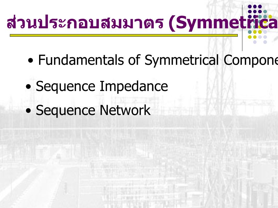การวิเคราะห์การลัดวงจรแบบไม่สมมาตร Single Line to Ground Fault Line to Line Fault Double Line to ground Fault Fault Calculation using impedance matrix