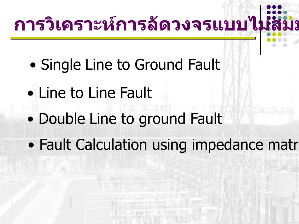 การวิเคราะห์การลัดวงจรแบบไม่สมมาตร Single Line to Ground Fault Line to Line Fault Double Line to ground Fault Fault Calculation using impedance matrix