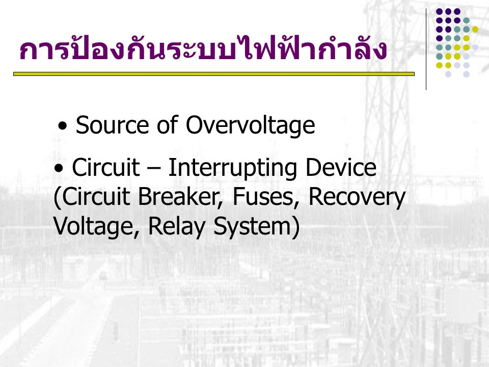 การป้องกันระบบไฟฟ้ากำลัง Source of Overvoltage Circuit – Interrupting Device (Circuit Breaker, Fuses, Recovery Voltage, Relay System)
