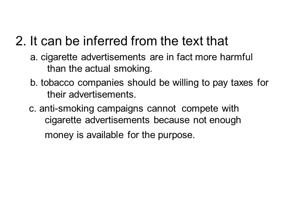 2. It can be inferred from the text that a. cigarette advertisements are in fact more harmful than the actual smoking. b. tobacco companies should be