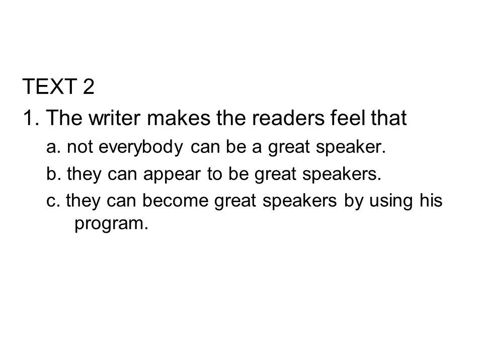 TEXT 2 1. The writer makes the readers feel that a. not everybody can be a great speaker. b. they can appear to be great speakers. c. they can become