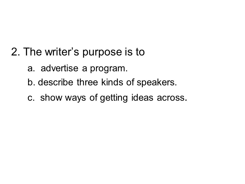 2. The writer's purpose is to a. advertise a program. b. describe three kinds of speakers. c. show ways of getting ideas across.