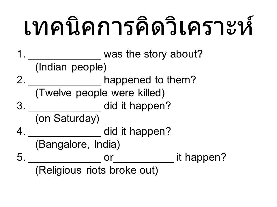 เทคนิคการคิดวิเคราะห์ 1. ____________ was the story about? (Indian people) 2. ____________ happened to them? (Twelve people were killed) 3. __________